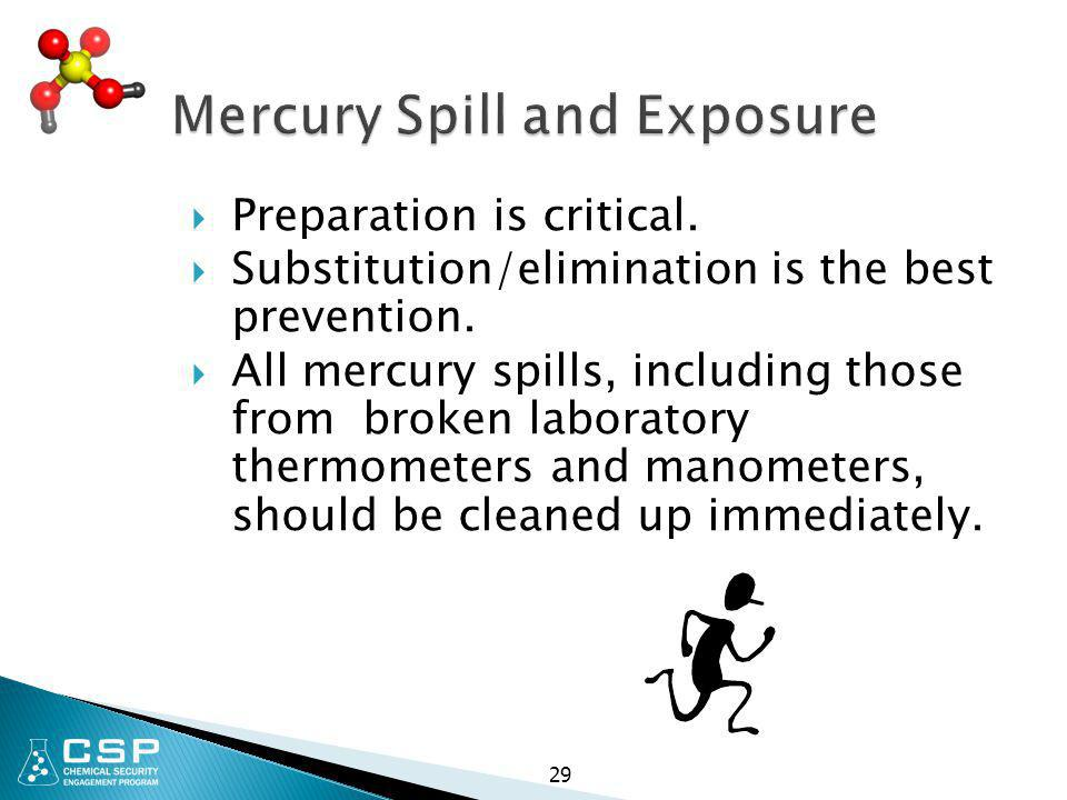 29 Mercury Spill and Exposure  Preparation is critical.  Substitution/elimination is the best prevention.  All mercury spills, including those from