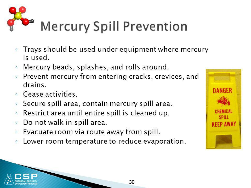 30 Mercury Spill Prevention ◦ Trays should be used under equipment where mercury is used. ◦ Mercury beads, splashes, and rolls around. ◦ Prevent mercu