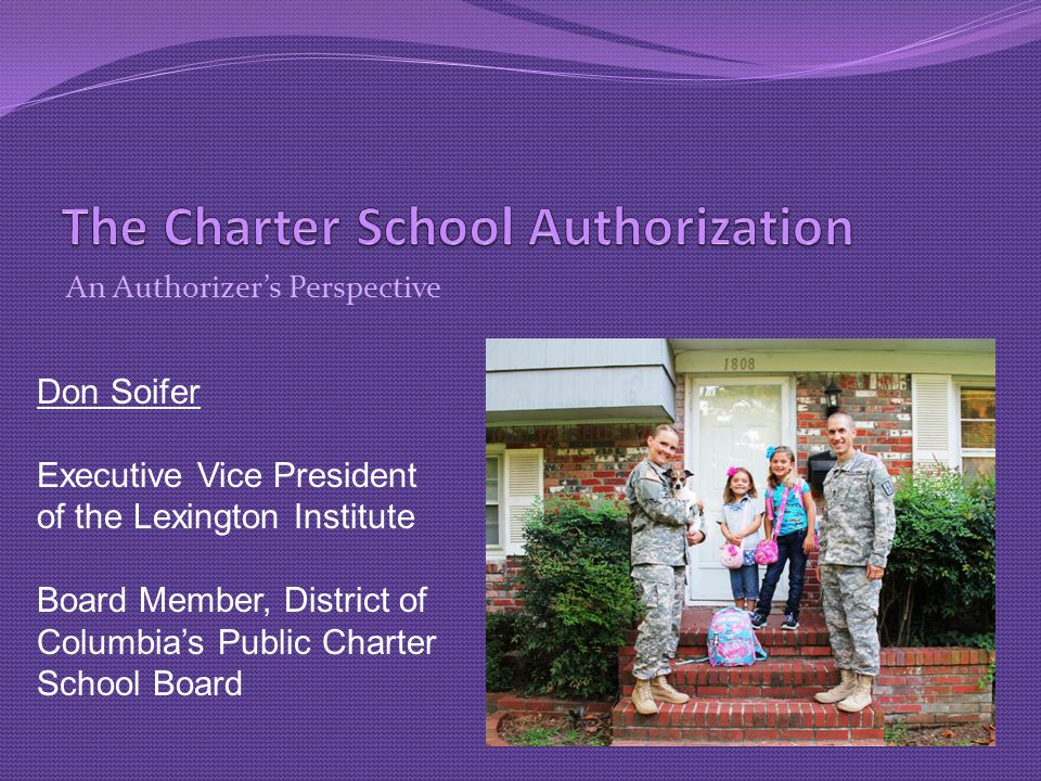 An Authorizer's Perspective Don Soifer Executive Vice President of the Lexington Institute Board Member, District of Columbia's Public Charter School Board