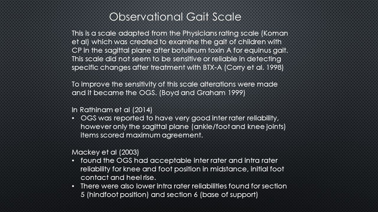 Observational Gait Scale This is a scale adapted from the Physicians rating scale (Koman et al) which was created to examine the gait of children with CP in the sagittal plane after botulinum toxin A for equinus gait.