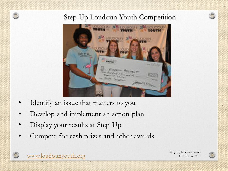 Step Up Loudoun Youth Competition 2015 www.loudounyouth.org Identify an issue that matters to you Develop and implement an action plan Display your results at Step Up Compete for cash prizes and other awards Step Up Loudoun Youth Competition