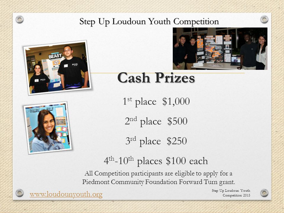 Cash Prizes Cash Prizes 1 st place $1,000 2 nd place $500 3 rd place $250 4 th -10 th places $100 each Step Up Loudoun Youth Competition 2015 www.loud