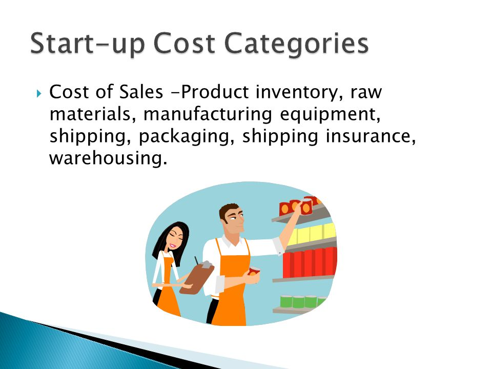  Cost of Sales -Product inventory, raw materials, manufacturing equipment, shipping, packaging, shipping insurance, warehousing.