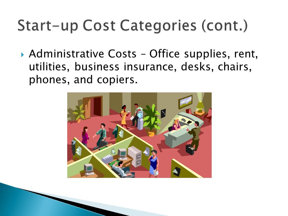  Administrative Costs – Office supplies, rent, utilities, business insurance, desks, chairs, phones, and copiers.