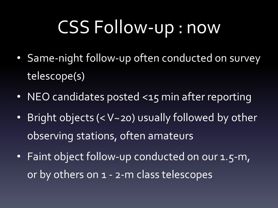 CSS Follow-up : now Same-night follow-up often conducted on survey telescope(s) NEO candidates posted <15 min after reporting Bright objects (< V~20) usually followed by other observing stations, often amateurs Faint object follow-up conducted on our 1.5-m, or by others on 1 - 2-m class telescopes