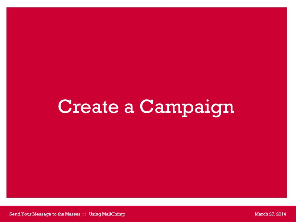 Create a Campaign March 27, 2014Send Your Message to the Masses : : Using MailChimp