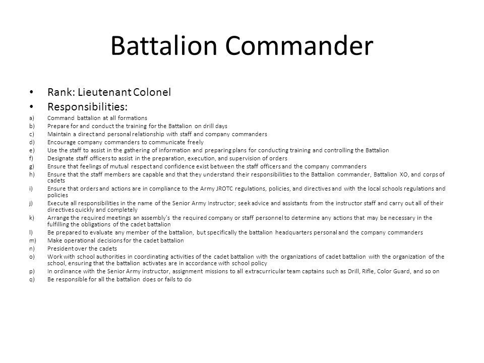 Battalion Commander Rank: Lieutenant Colonel Responsibilities: a)Command battalion at all formations b)Prepare for and conduct the training for the Ba