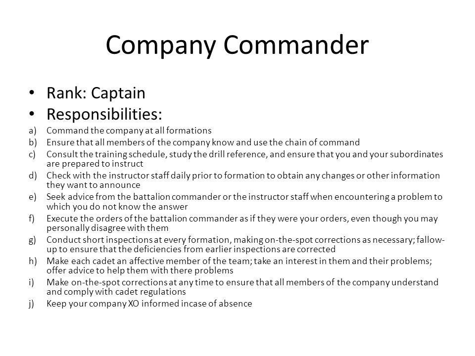 Company Commander Rank: Captain Responsibilities: a)Command the company at all formations b)Ensure that all members of the company know and use the ch