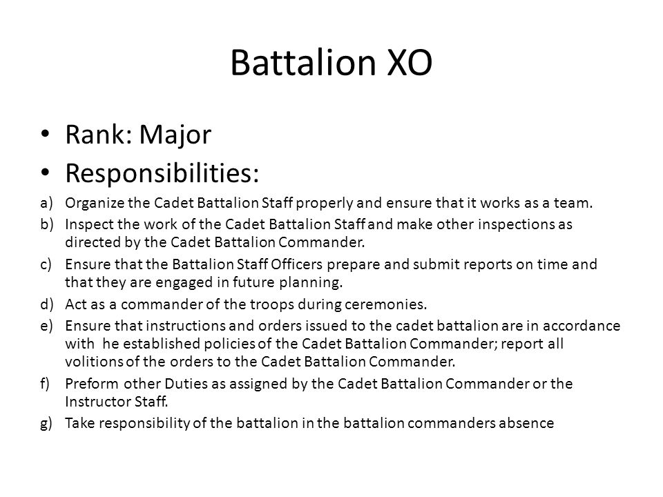 Battalion XO Rank: Major Responsibilities: a)Organize the Cadet Battalion Staff properly and ensure that it works as a team. b)Inspect the work of the