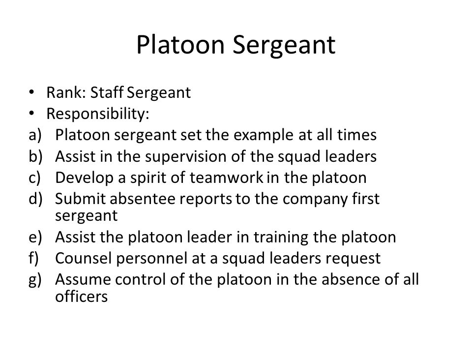 Platoon Sergeant Rank: Staff Sergeant Responsibility: a)Platoon sergeant set the example at all times b)Assist in the supervision of the squad leaders