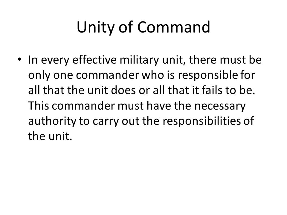 Unity of Command In every effective military unit, there must be only one commander who is responsible for all that the unit does or all that it fails