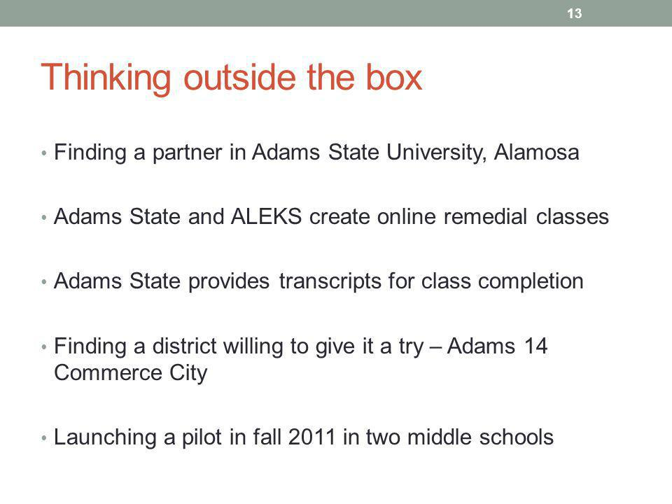 Thinking outside the box Finding a partner in Adams State University, Alamosa Adams State and ALEKS create online remedial classes Adams State provides transcripts for class completion Finding a district willing to give it a try – Adams 14 Commerce City Launching a pilot in fall 2011 in two middle schools 13