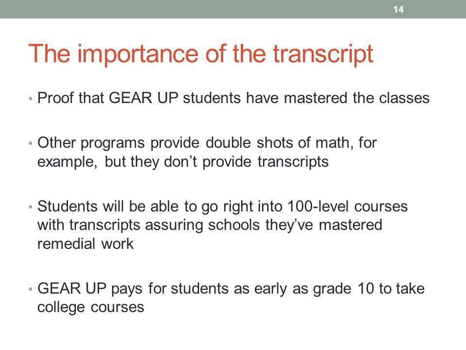 The importance of the transcript Proof that GEAR UP students have mastered the classes Other programs provide double shots of math, for example, but they don't provide transcripts Students will be able to go right into 100-level courses with transcripts assuring schools they've mastered remedial work GEAR UP pays for students as early as grade 10 to take college courses 14