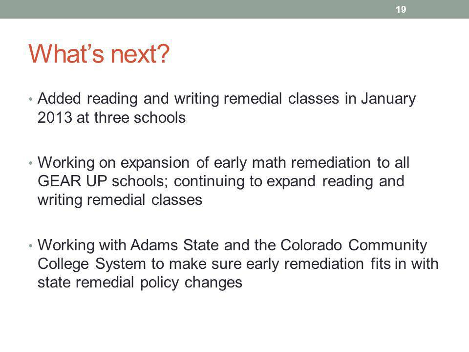 What's next? Added reading and writing remedial classes in January 2013 at three schools Working on expansion of early math remediation to all GEAR UP