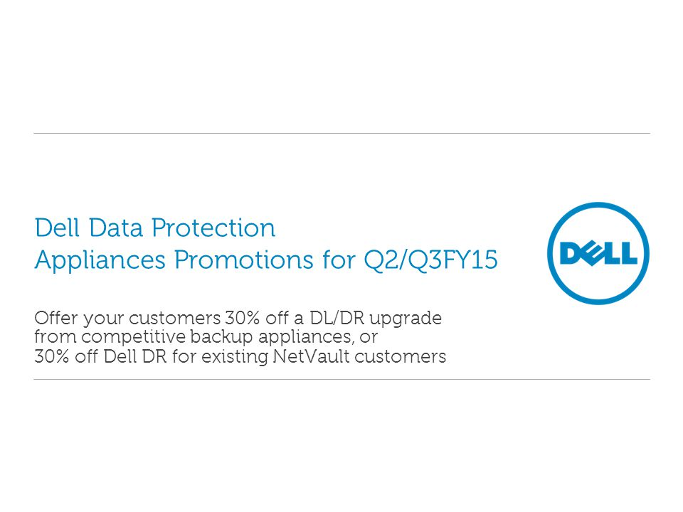 Dell Data Protection Appliances Promotions for Q2/Q3FY15 Offer your customers 30% off a DL/DR upgrade from competitive backup appliances, or 30% off Dell DR for existing NetVault customers