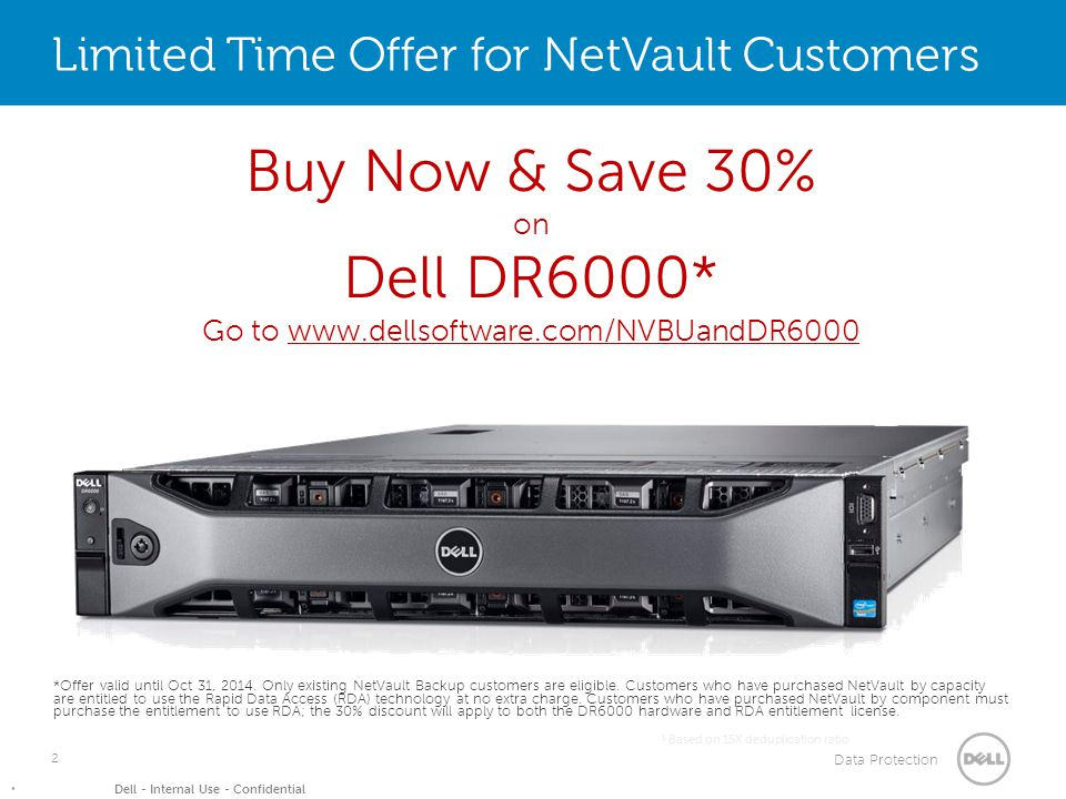 Data Protection Dell - Internal Use - Confidential 2 1 Based on 15X deduplication ratio Limited Time Offer for NetVault Customers *Offer valid until Oct 31, 2014.