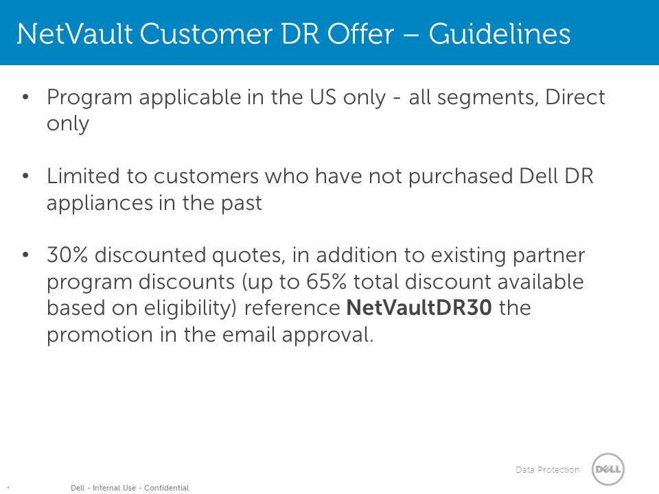 Data Protection Dell - Internal Use - Confidential Program applicable in the US only - all segments, Direct only Limited to customers who have not purchased Dell DR appliances in the past 30% discounted quotes, in addition to existing partner program discounts (up to 65% total discount available based on eligibility) reference NetVaultDR30 the promotion in the email approval.