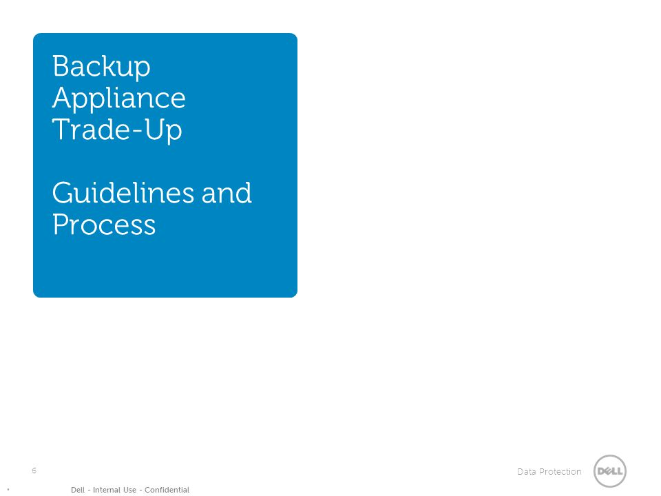 Data Protection Dell - Internal Use - Confidential Backup Appliance Trade-Up Guidelines and Process 6