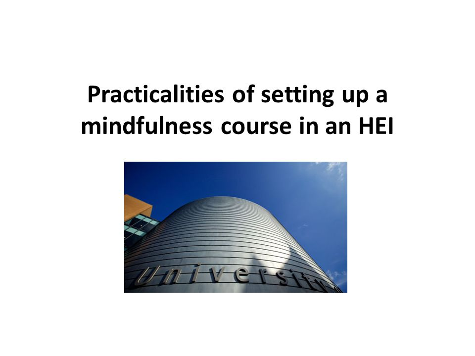 Practicalities Practicalities of setting up a mindfulness course in an HEI When to do evaluation what type of feedback form what to do with the evaluation post-course support