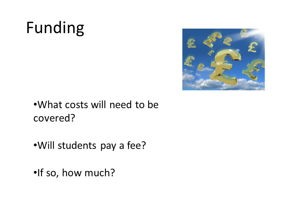 Funding What costs will need to be covered Will students pay a fee If so, how much