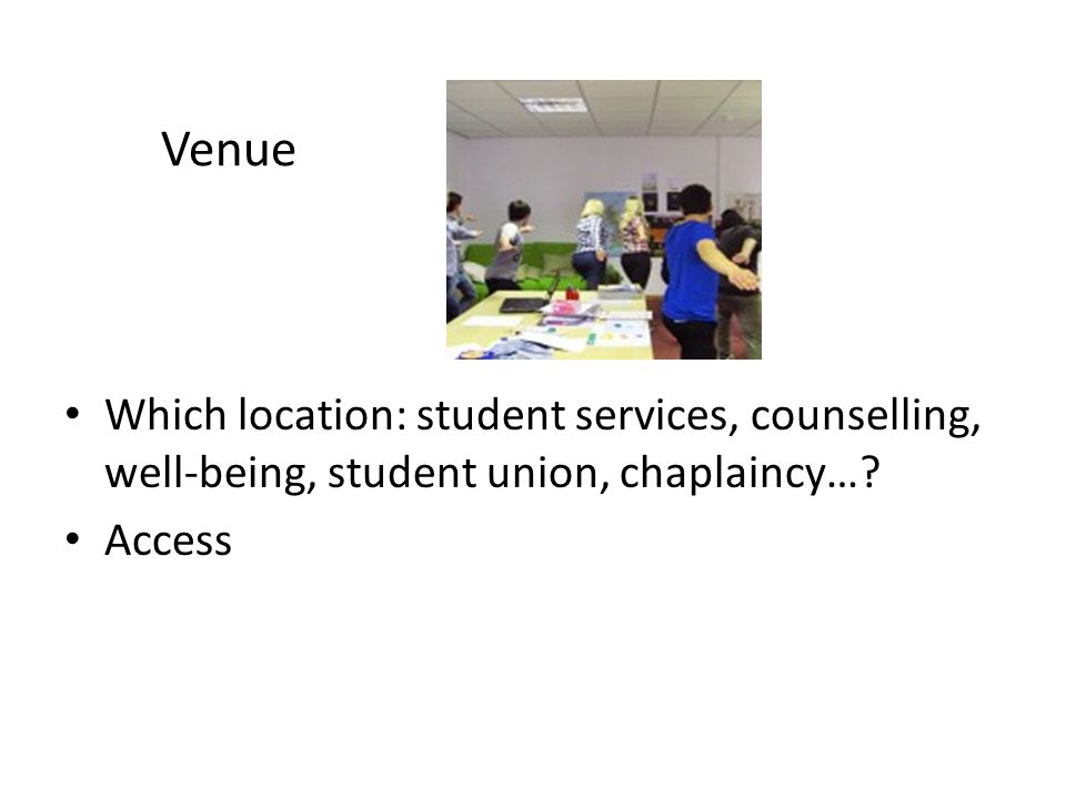 Venue Which location: student services, counselling, well-being, student union, chaplaincy… Access