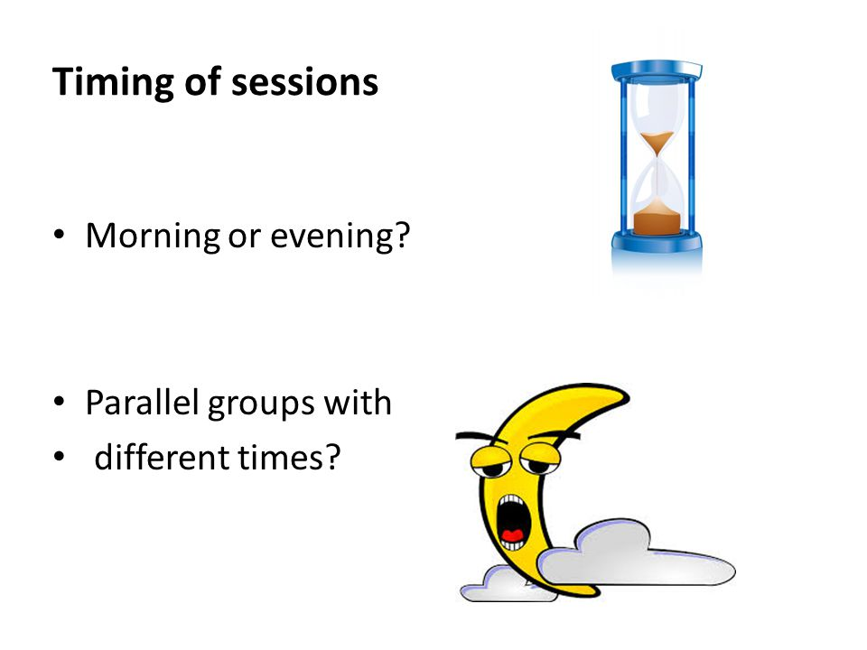 Timing of sessions Morning or evening Parallel groups with different times