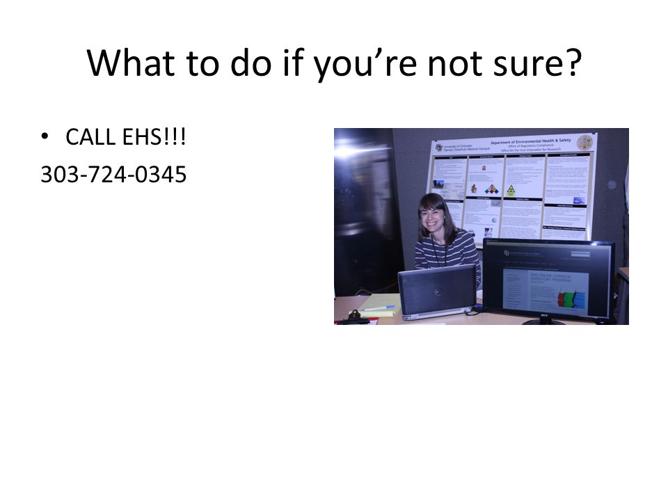 What to do if you're not sure? CALL EHS!!! 303-724-0345