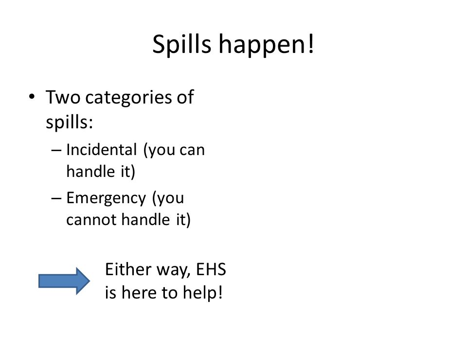 Spills happen! Two categories of spills: – Incidental (you can handle it) – Emergency (you cannot handle it) Either way, EHS is here to help!