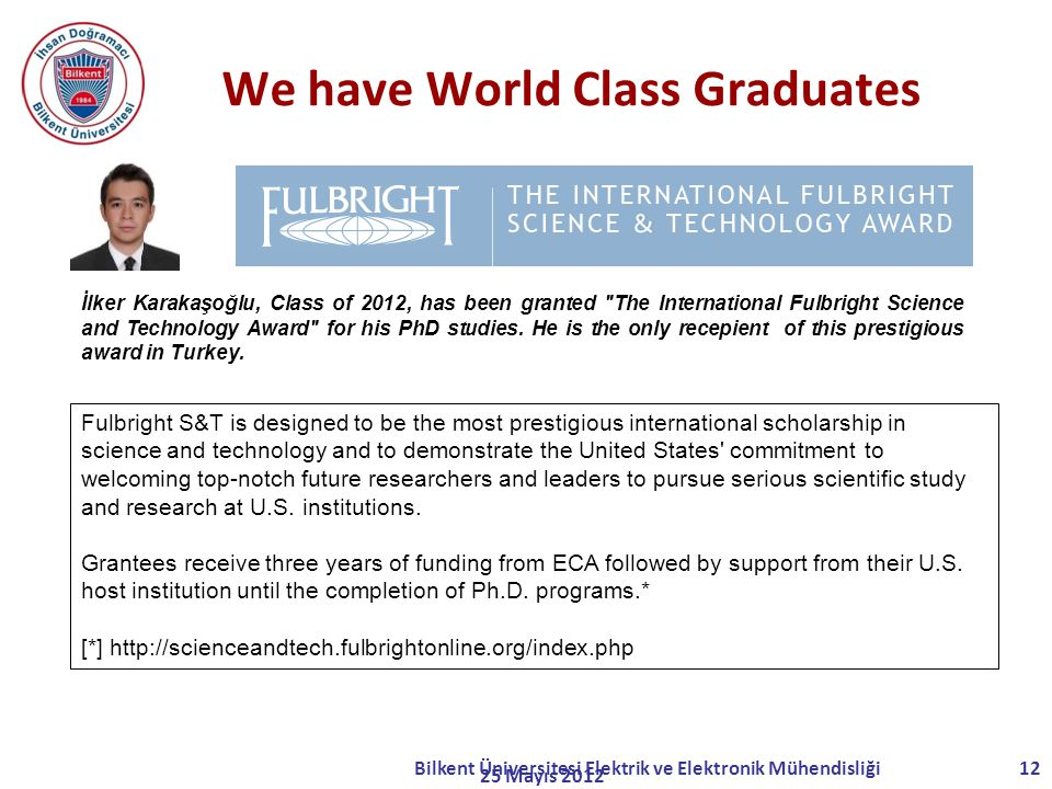 We have World Class Graduates 25 Mayıs 2012 Bilkent Üniversitesi Elektrik ve Elektronik Mühendisliği12 Fulbright S&T is designed to be the most prestigious international scholarship in science and technology and to demonstrate the United States commitment to welcoming top-notch future researchers and leaders to pursue serious scientific study and research at U.S.