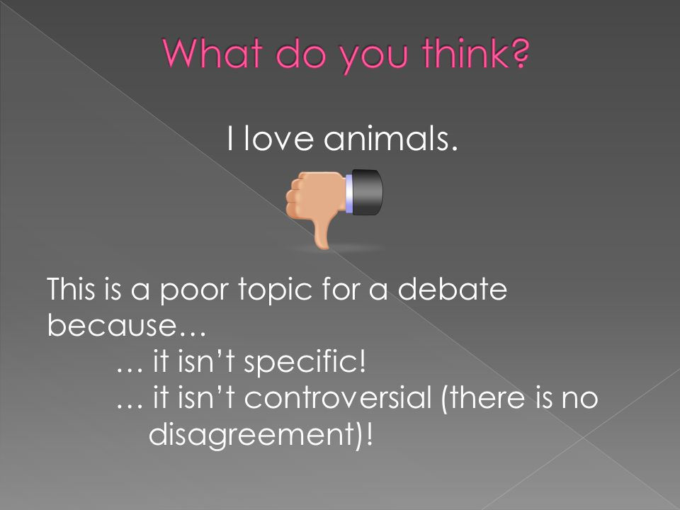 I love animals. This is a poor topic for a debate because… … it isn't specific! … it isn't controversial (there is no disagreement)!