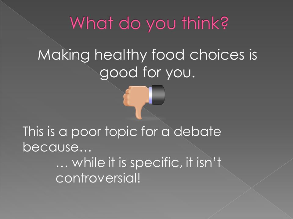 Making healthy food choices is good for you. This is a poor topic for a debate because… … while it is specific, it isn't controversial!