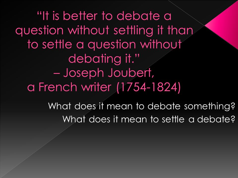 What does it mean to debate something.What does it mean to settle a debate.