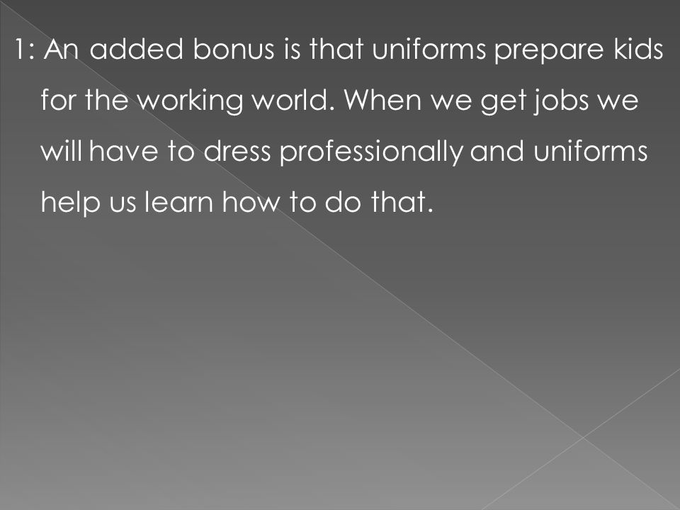1: An added bonus is that uniforms prepare kids for the working world. When we get jobs we will have to dress professionally and uniforms help us lear