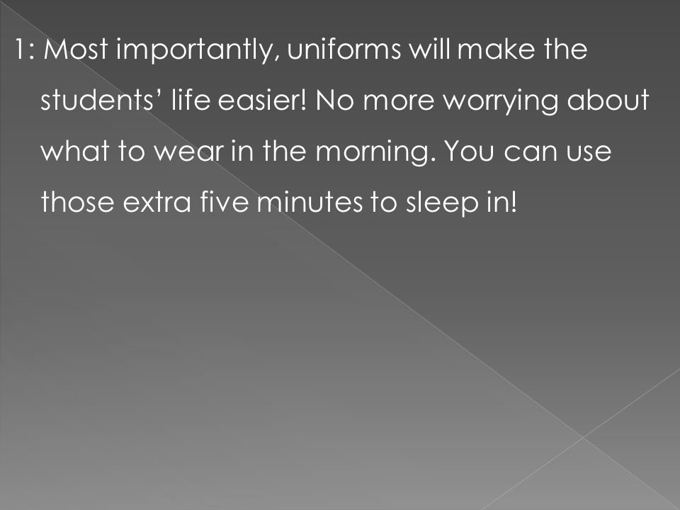 1: Most importantly, uniforms will make the students' life easier! No more worrying about what to wear in the morning. You can use those extra five mi