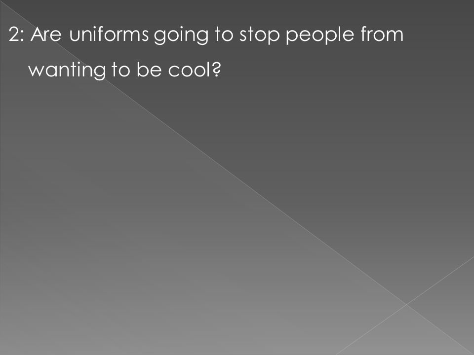 2: Are uniforms going to stop people from wanting to be cool?