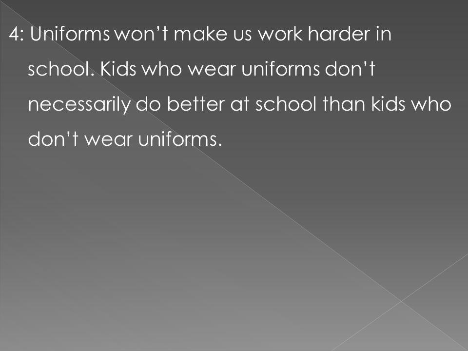 4: Uniforms won't make us work harder in school. Kids who wear uniforms don't necessarily do better at school than kids who don't wear uniforms.