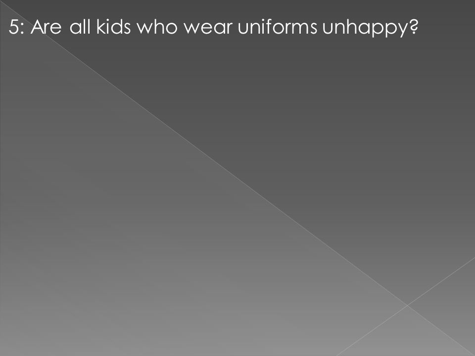 5: Are all kids who wear uniforms unhappy?