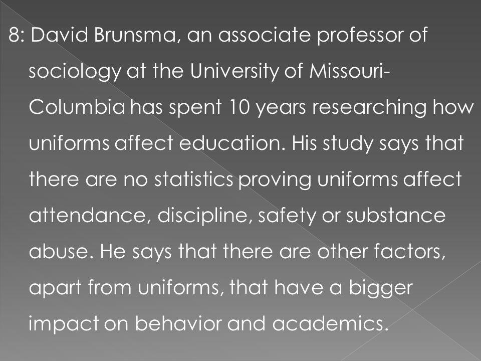 8: David Brunsma, an associate professor of sociology at the University of Missouri- Columbia has spent 10 years researching how uniforms affect educa