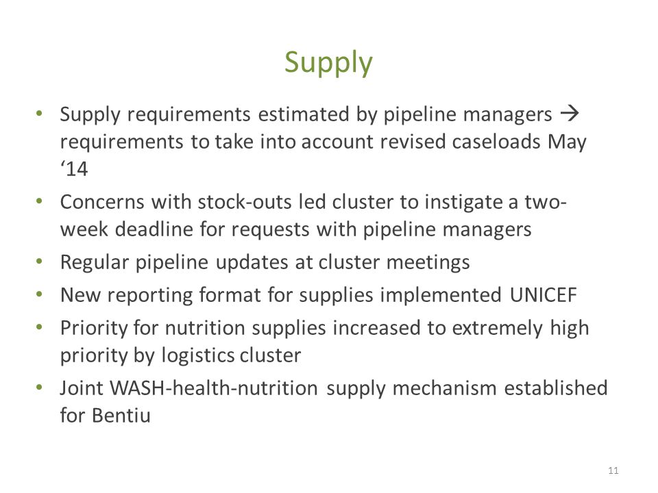 Supply Supply requirements estimated by pipeline managers  requirements to take into account revised caseloads May '14 Concerns with stock-outs led cluster to instigate a two- week deadline for requests with pipeline managers Regular pipeline updates at cluster meetings New reporting format for supplies implemented UNICEF Priority for nutrition supplies increased to extremely high priority by logistics cluster Joint WASH-health-nutrition supply mechanism established for Bentiu 11