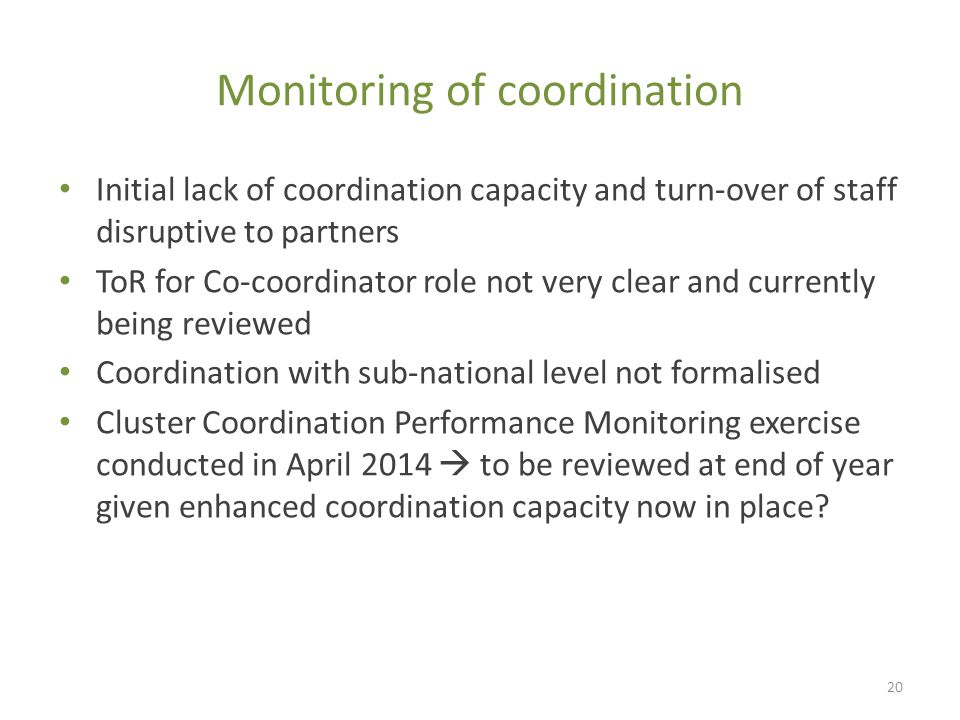 Monitoring of coordination Initial lack of coordination capacity and turn-over of staff disruptive to partners ToR for Co-coordinator role not very clear and currently being reviewed Coordination with sub-national level not formalised Cluster Coordination Performance Monitoring exercise conducted in April 2014  to be reviewed at end of year given enhanced coordination capacity now in place.