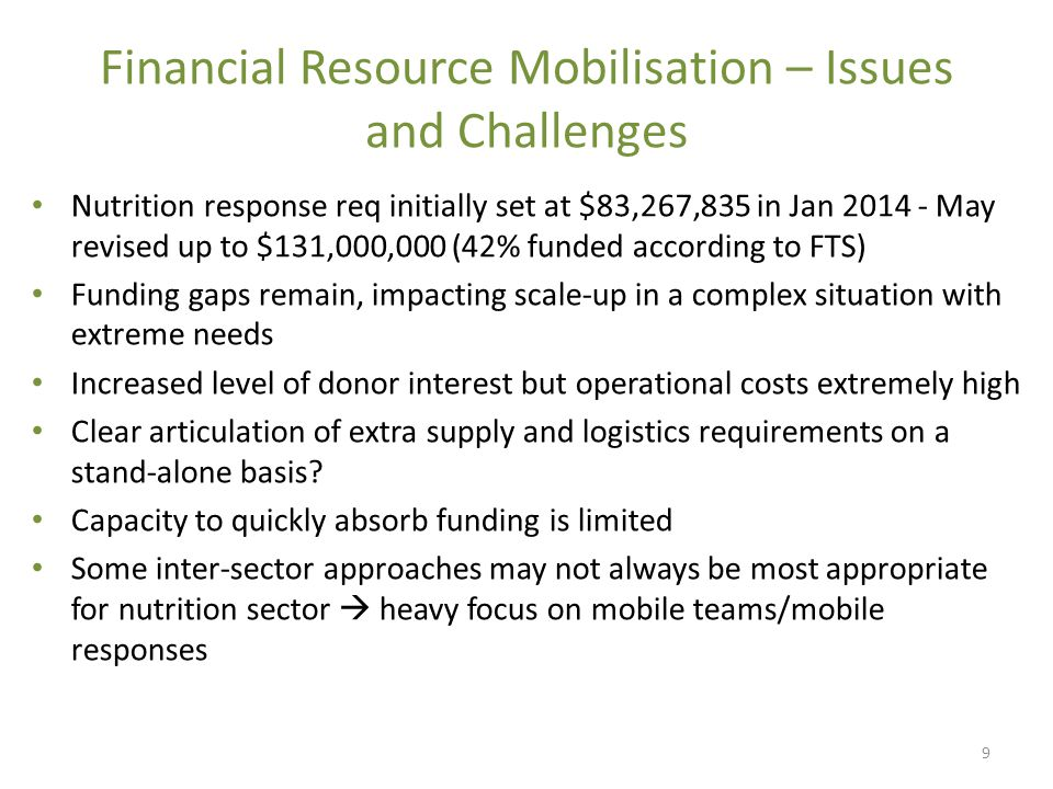 Financial Resource Mobilisation – Issues and Challenges Nutrition response req initially set at $83,267,835 in Jan 2014 - May revised up to $131,000,000 (42% funded according to FTS) Funding gaps remain, impacting scale-up in a complex situation with extreme needs Increased level of donor interest but operational costs extremely high Clear articulation of extra supply and logistics requirements on a stand-alone basis.