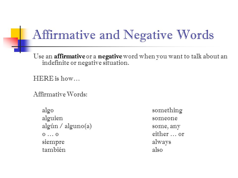 Affirmative and Negative Words Use an affirmative or a negative word when you want to talk about an indefinite or negative situation.
