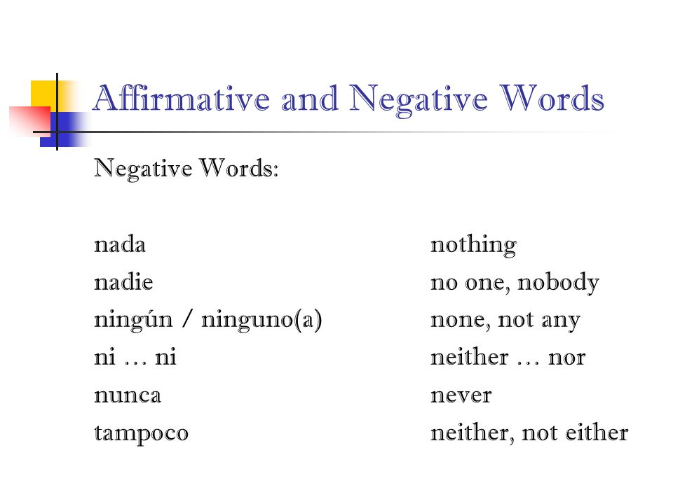 Affirmative and Negative Words Negative Words: nadanothing nadieno one, nobody ningún / ninguno(a)none, not any ni … nineither … nor nuncanever tampoconeither, not either