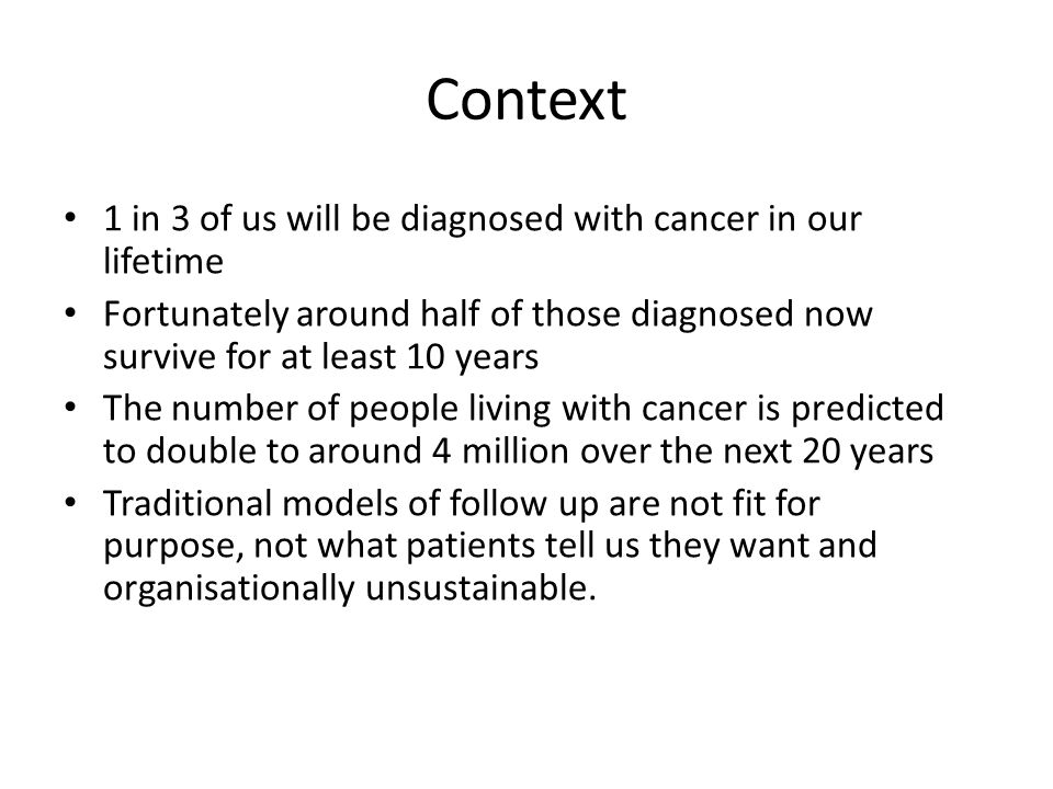 Context 1 in 3 of us will be diagnosed with cancer in our lifetime Fortunately around half of those diagnosed now survive for at least 10 years The number of people living with cancer is predicted to double to around 4 million over the next 20 years Traditional models of follow up are not fit for purpose, not what patients tell us they want and organisationally unsustainable.