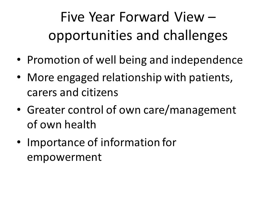 Five Year Forward View – opportunities and challenges Promotion of well being and independence More engaged relationship with patients, carers and citizens Greater control of own care/management of own health Importance of information for empowerment