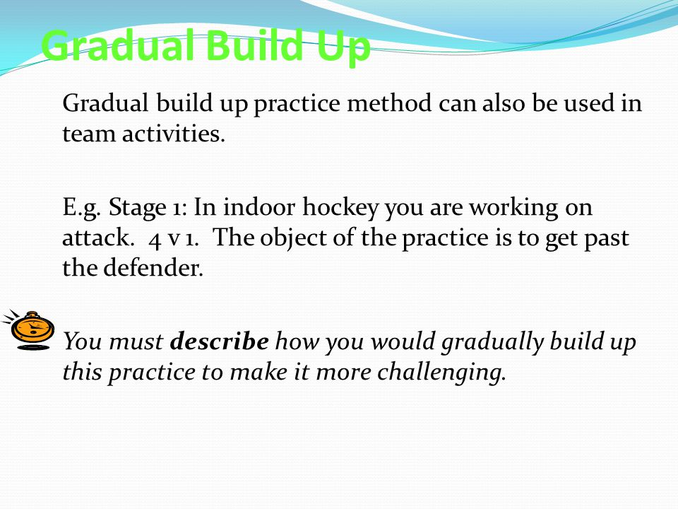 Gradual Build Up Gradual build up practice method can also be used in team activities.