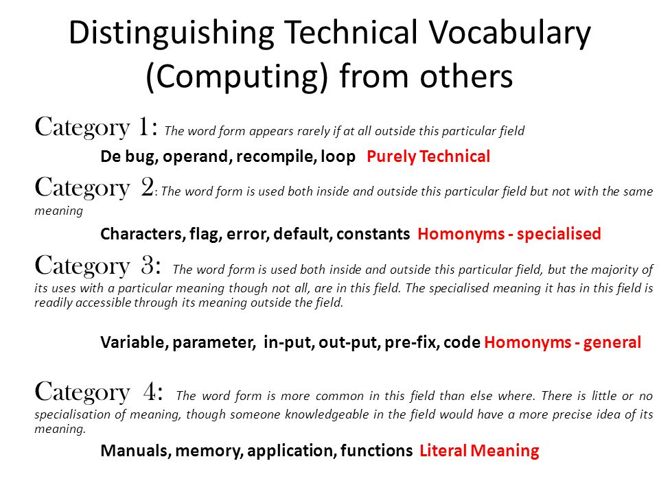 Distinguishing Technical Vocabulary (Computing) from others Category 1 : The word form appears rarely if at all outside this particular field De bug, operand, recompile, loop Purely Technical Category 2 : The word form is used both inside and outside this particular field but not with the same meaning Characters, flag, error, default, constants Homonyms - specialised Category 3 : The word form is used both inside and outside this particular field, but the majority of its uses with a particular meaning though not all, are in this field.