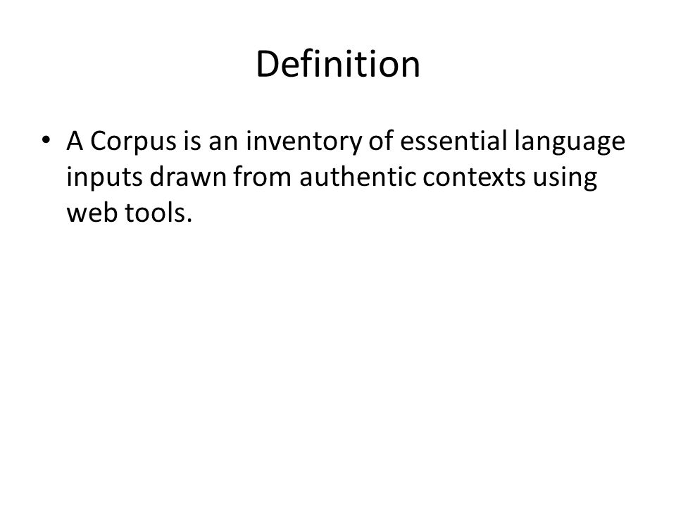 Definition A Corpus is an inventory of essential language inputs drawn from authentic contexts using web tools.
