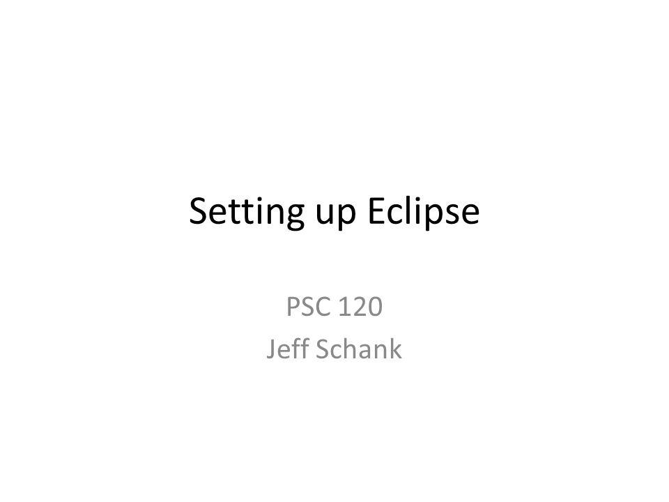 Setting up Eclipse PSC 120 Jeff Schank