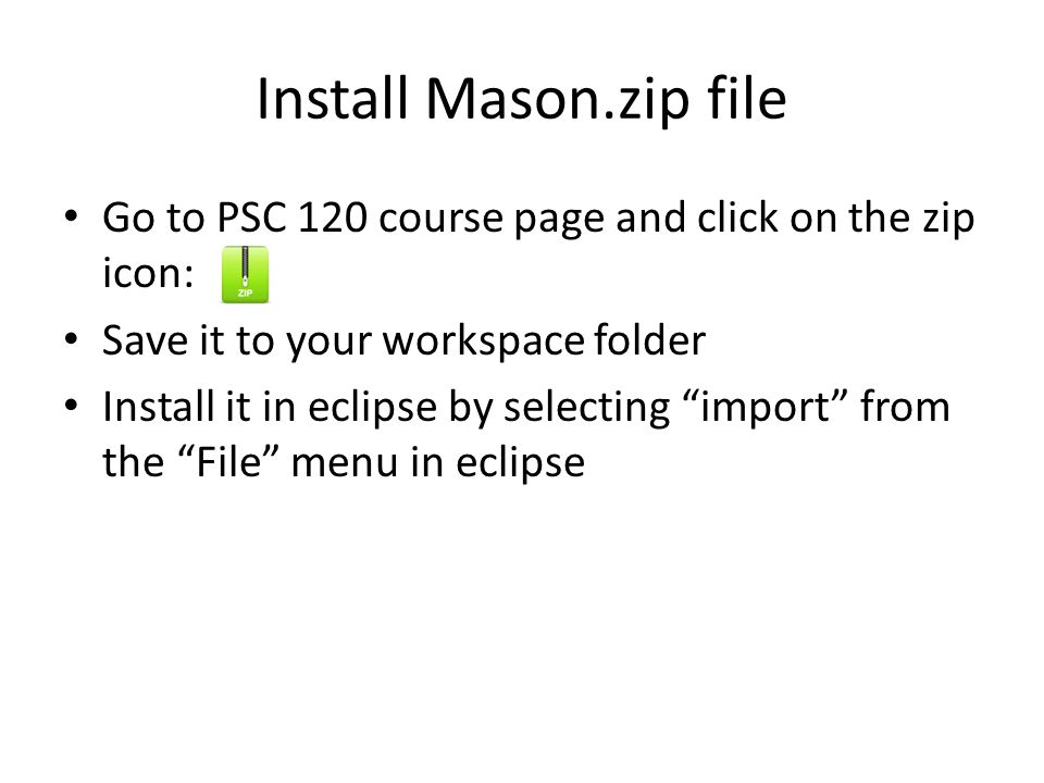 Install Mason.zip file Go to PSC 120 course page and click on the zip icon: Save it to your workspace folder Install it in eclipse by selecting import from the File menu in eclipse